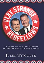 Very Strange Bedfellows: The Short and Unhappy Marriage of Richard Nixon and Spiro Agnew: The Short and Unhappy Marriage of Nixon and Agnew