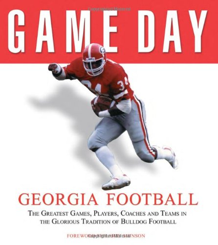 Game Day Georgia Football: The Greatest Games, Players, Coaches, And Teams In The Glorious Tradition Of Bulldog