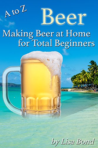A to Z Beer Making Beer at Home for Total Beginners (English Edition)