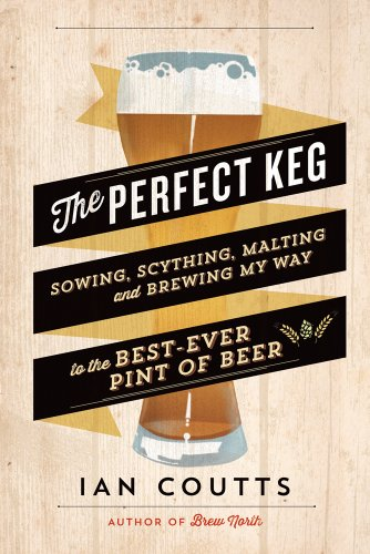 The Perfect Keg: Sowing, Scything, Malting and Brewing My Way to the Best-Ever Pint of Beer (English Edition)