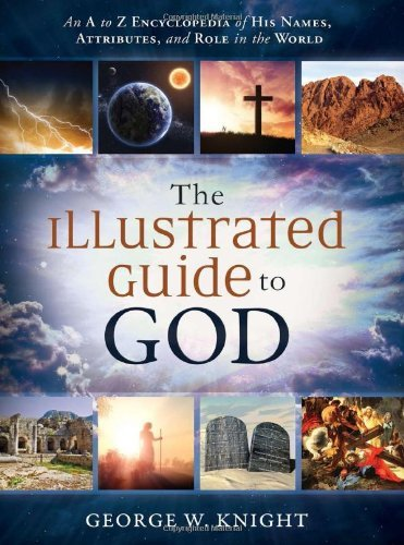 The Illustrated Guide to God: An A to Z Encyclopedia of His Names, Attributes, and Role in the World by George W. Knight (2014-06-01)