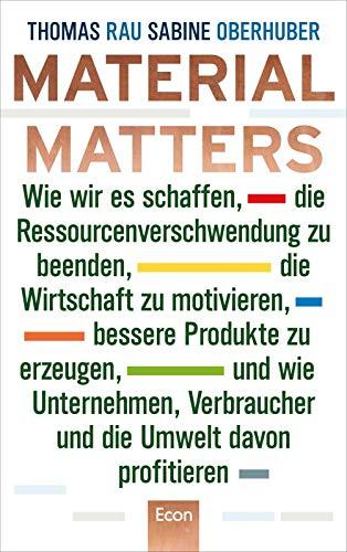 Material Matters: Wie wir es schaffen, die Ressourcenverschwendung zu beenden, die Wirtschaft zu motivieren, bessere Produkte zu erzeugen und wie ... Verbraucher und die Umwelt davon profitieren