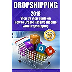 Dropshipping: 2018 Step By Step Guide on How to Create Passive Income with Dropshipping (E-commerce, Ebay Dropshipping, Shopify, Online Arbitrage, ... Make Money) (Dropshipping guides, Band 1)