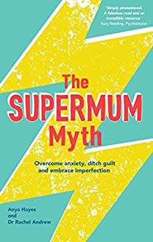 The Supermum Myth: Become a happier mum by overcoming anxiety, ditching guilt and embracing imperfection using CBT and mindfulness techniques by [Hayes, Anya, Andrew, Rachel]