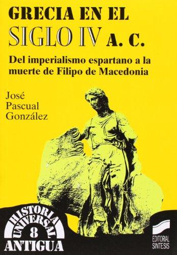 Grecia en el siglo IV a.C.: del imperialismo espartano a la muerte de Filipo de Macedonia (Historia universal. Antigua) por Jose Pascual Gonzalez