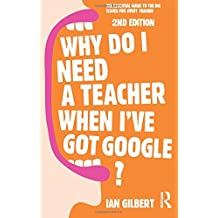 Why Do I Need a Teacher When I've got Google?: The essential guide to the big issues for every teacher