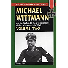 Michael Wittmann and the Waffen SS Tiger Commanders of the Leibstandarte in WWII: v. 2 (Stackpole Military History) (Stackpole Military History Series)