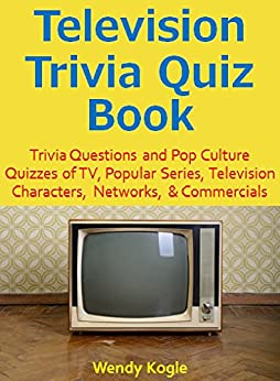 Television Trivia Quiz Book: Trivia Questions and Pop Culture Quizzes of TV, Popular Series, Television Characters, Networks, & Commercials (English Edition) par [Kogle, Wendy]