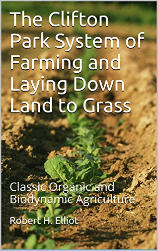 The Clifton Park System of Farming and Laying Down Land to Grass: Classic Organic and Biodynamic Agriculture (English Edition)