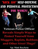 Kick Ass Self-Defense and Personal Protection for Women! Veteran Police Officer Reveals Simple Ways to Protect Yourself from Muggers, Rapists, Robbers and Other Scum-of-the-Earth!