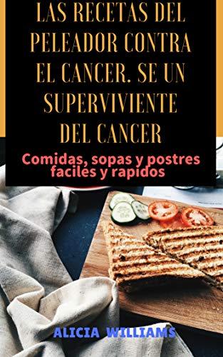 Las recetas del peleador contra el cancer. Se un superviviente del cancer: Comidas, Sopas y postres fáciles y rápidos por Alicia Williams