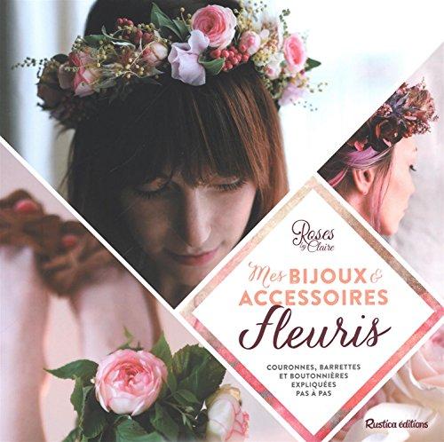 Mes bijoux & accessoires fleuris : couronnes, barrettes et boutonnières expliquées pas à pas