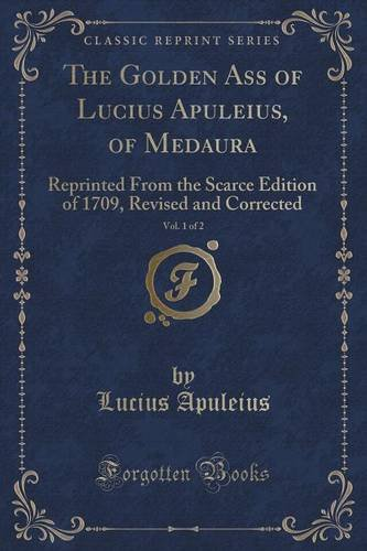 The Golden Ass of Lucius Apuleius, of Medaura, Vol. 1 of 2: Reprinted From the Scarce Edition of 1709, Revised and Corrected (Classic Reprint)