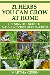 A Beginner's Guide to Patio and Kitchen Herb Gardens: 21 Herbs You Can Grow at Home (Gardening Quick Start Guides Book 5) (English Edition)
