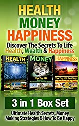 Health: Money: Happiness: Discover The Secrets To Life- Health, Wealth & Happiness: 3 in 1 Box Set: Ultimate Health Secrets, Money Making Strategies & ... For Being Happy) (English Edition)