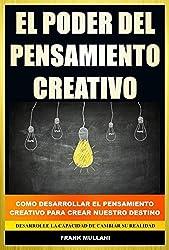 El Poder del Pensamiento Creativo: Como Desarrollar el Pensamiento Creativo Para Crear Nuestro Destino - Desarrolle La Capacidad de Cambiar su Realidad (Spanish Edition)