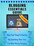 Blogging Essentials Guide: Blog Your Way To Success By Learning How You Can Make Money Blogging