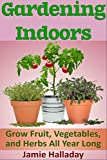 Gardening Indoors: Grow Fruit, Vegetables, and Herbs All Year Long (botanical, home garden, horticulture, garden, gardening, plants, raised garden)