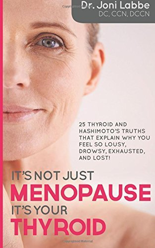 It's Not Just Menopause; It's Your Thyroid!: 25 Thyroid and Hashimoto's Truths That Explain Why You Feel So Lousy, Drowsy, Exhausted, and Lost! by Labbe, Dr. Joni (2015) Paperback