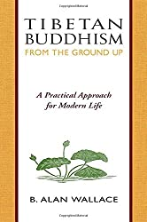 Tibetan Buddhism from the Ground Up: A Practical Approach for Modern Life by B. Alan Wallace (1993-08-06)