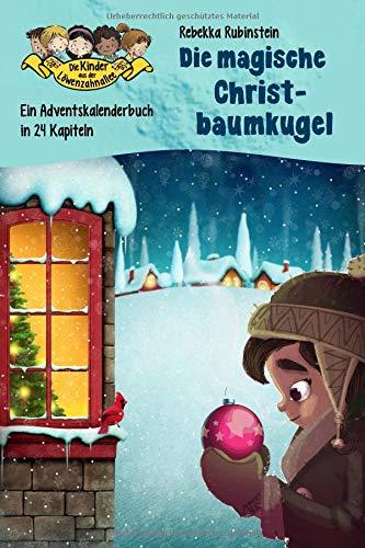 Die magische Christbaumkugel: Ein Adventskalenderbuch in 24 Kapiteln (Die Kinder aus der Löwenzahnallee - Sonderband Weihnachten, Band 1)