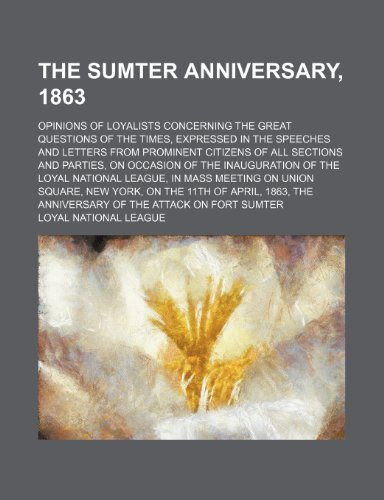 The Sumter Anniversary, 1863; Opinions of Loyalists Concerning the Great Questions of the Times, Expressed in the Speeches and Letters From Prominent ... of the Loyal National League, in Ma