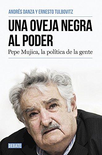Una Oveja Negra Al Poder. Pepe Mujica, La Polatica de La Gente / A Black Sheep in Power: Pepe Mujica, a Different Kind of Politician