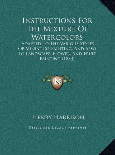 Instructions for the Mixture of Watercolors: Adapted to the Various Styles of Miniature Painting, and Alsadapted to the Various Styles of Miniature Landscape, Flower, and Fruit Painting (1833)
