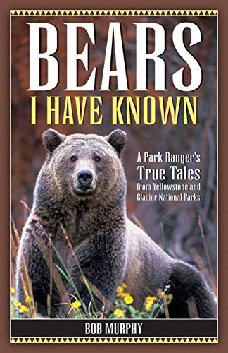 Bears I Have Known: A Park Ranger's True Tales from Yellowstone & Glacier National Parks (Angeln Glacier Park National)