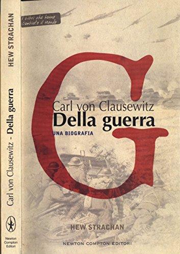 Carl von Clausewitz. Della guerra. Una biografia.