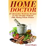Home Doctor: 27 Alternative Medicine Recipes To Stay Healthy Without Pills During Whole Winter: (The Science Of Natural Healing, Natural Healing Products) ... Herb Books, Herb Medicine) (English Edition)