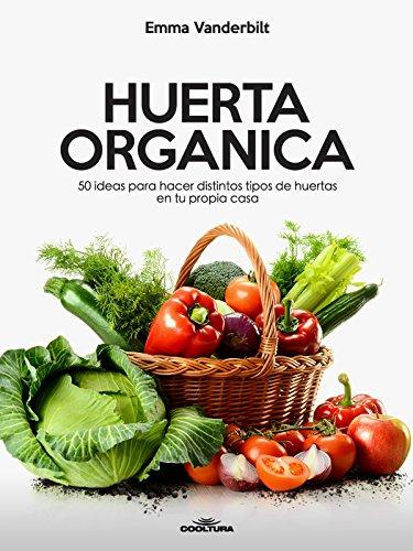 Huerta Orgánica: 50 ideas para hacer distintos tipos de huertas en tu propia casa (Spanish Edition) (Huerta Casa De)