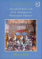 [(Art and the Relic Cult of St. Antoninus in Renaissance Florence)] [By (author) Sally J. Cornelison ] published on (October, 2012)