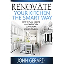 Renovate Your Kitchen the Smart Way: How to Plan, Execute and Save Money During Your Kitchen Remodel (English Edition)