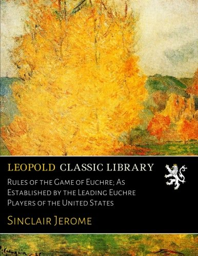 Rules of the Game of Euchre; As Established by the Leading Euchre Players of the United States por Sinclair Jerome