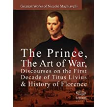 Greatest Works of Niccolò Machiavelli: The Prince, The Art of War, Discourses on the First Decade of Titus Livius & History of Florence (English Edition)