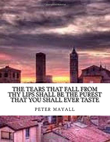 The tears that fall from thy lips shall be the purest that you shall ever taste - Lip Fall