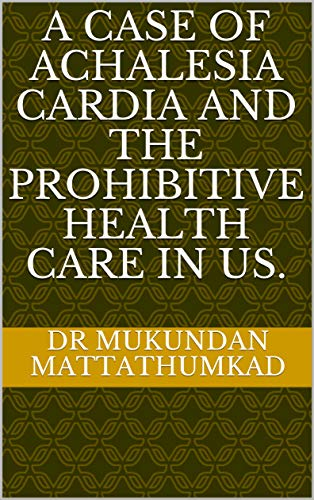 A case of Achalesia Cardia and the Prohibitive Health Care in US. (English Edition)