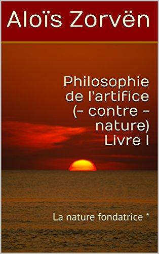 Couverture du livre Philosophie de l'artifice (- contre - nature) Livre I: La nature fondatrice *