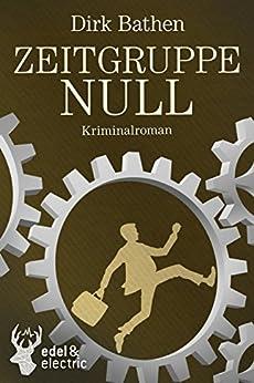 Zeitgruppe Null: Kriminalroman von [Bathen, Dirk]