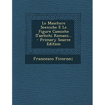 Le Maschere Sceniche E Le Figure Comiche D'antichi Romani...