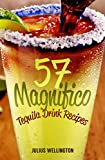 57 Magnifico Tequila Drink Recipes - Tequila Cocktails: Amazing Tequila Drinks (57 Recipe Series) (English Edition)