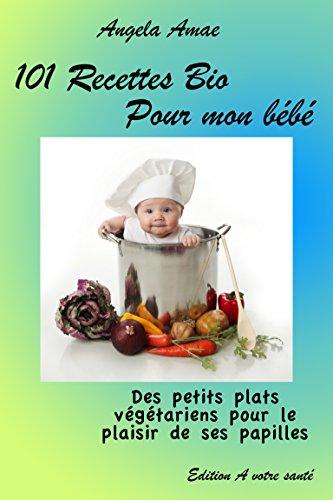 101 recettes bio pour mon bébé: Des petits plats végétariens pour le plaisir de ses papilles