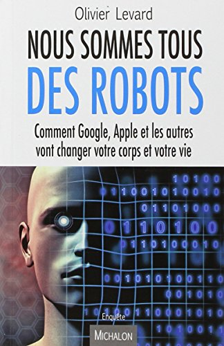Nous sommes tous des robots : comment Google, Apple et les autres vont changer votre corps et votre vie