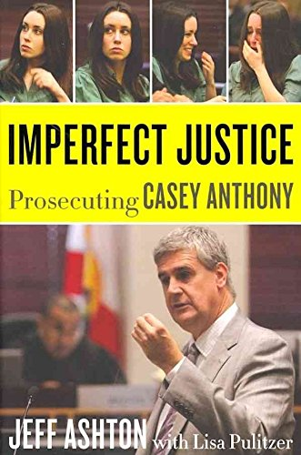 [Imperfect Justice: Prosecuting Casey Anthony] (By: Jeff Ashton) [published: February, 2012]