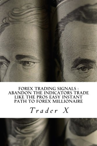 Forex Trading Signals : Abandon The Indicators Trade Like The Pros Easy Instant Path To Forex Millionaire
