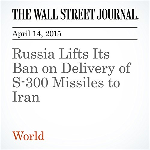 Russia Lifts Its Ban on Delivery of S-300 Missiles to Iran
