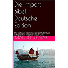 Die Import Bibel - Deutsche Edition: Der vollstaendige Einsteiger Leitfaden fuer erfolgreiches importieren aus China