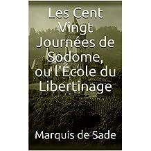 Les Cent Vingt Journées de Sodome, ou l'École du libertinage (French Edition)
