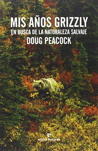 Mis Años Grizzly. En Busca De La Naturaleza Salvaje (Libros salvajes) por Doug Peacock